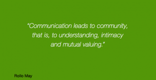 COmmunication leads to community, that is, to understanding, intimacy and mutual valuing