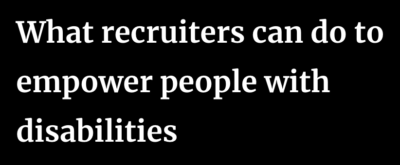 What Recruiters Can Do to Empower People with Disabilities